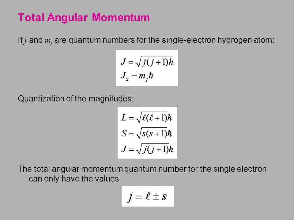 If j and m j are quantum numbers for the single-electron hydrogen atom: Quantization of the magnitudes: The total angular momentum quantum number for the single electron can only have the values Total Angular Momentum