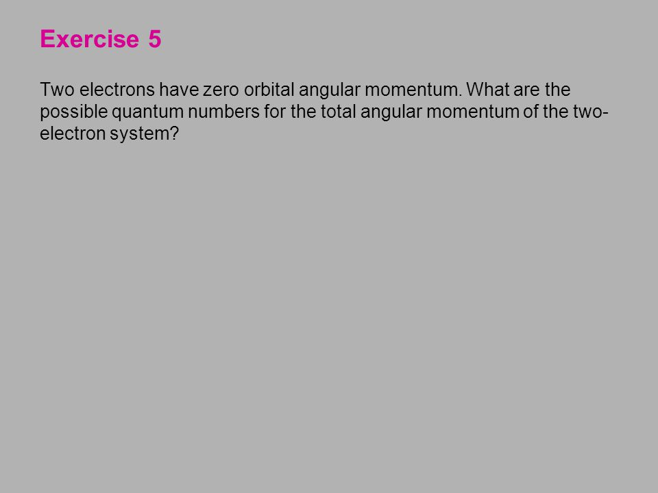 Two electrons have zero orbital angular momentum. What are the possible quantum numbers for the total angular momentum of the two- electron system? Ex
