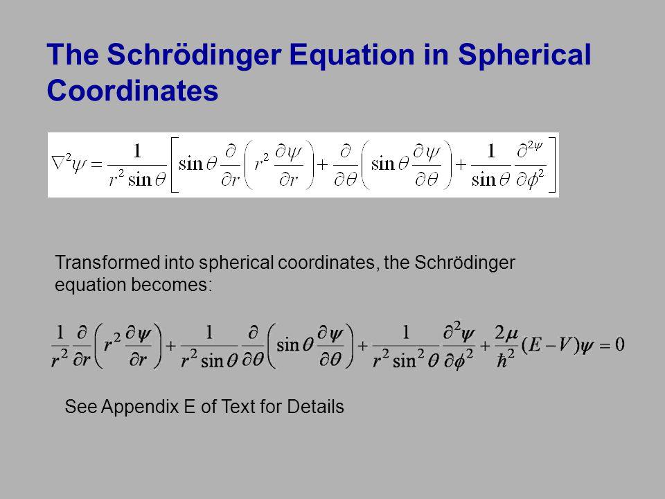 The Schrödinger Equation in Spherical Coordinates Transformed into spherical coordinates, the Schrödinger equation becomes: See Appendix E of Text for Details