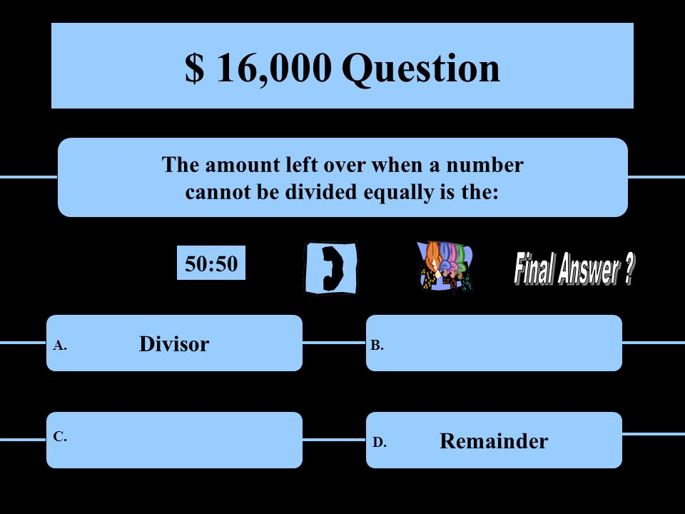 $ 16,000 Question The amount left over when a number cannot be divided equally is the: DivisorNumerator LeftoversRemainder A.B.