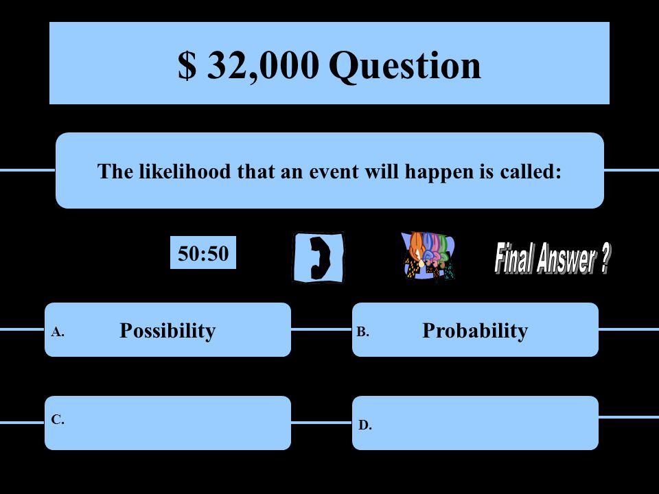 $ 32,000 Question The likelihood that an event will happen is called: PossibilityProbability ChanceCertainty A.B.