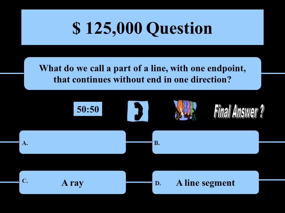 $ 125,000 Question What do we call a part of a line, with one endpoint, that continues without end in one direction.