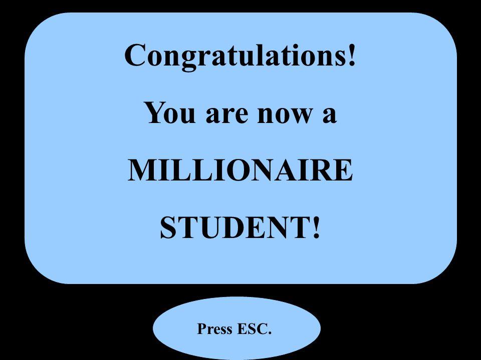 Congratulations! You are now a MILLIONAIRE STUDENT! Press ESC.