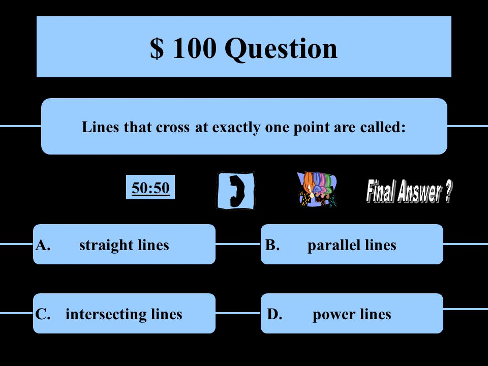$ 100 Question Lines that cross at exactly one point are called: straight linesparallel lines intersecting linespower lines A.B.