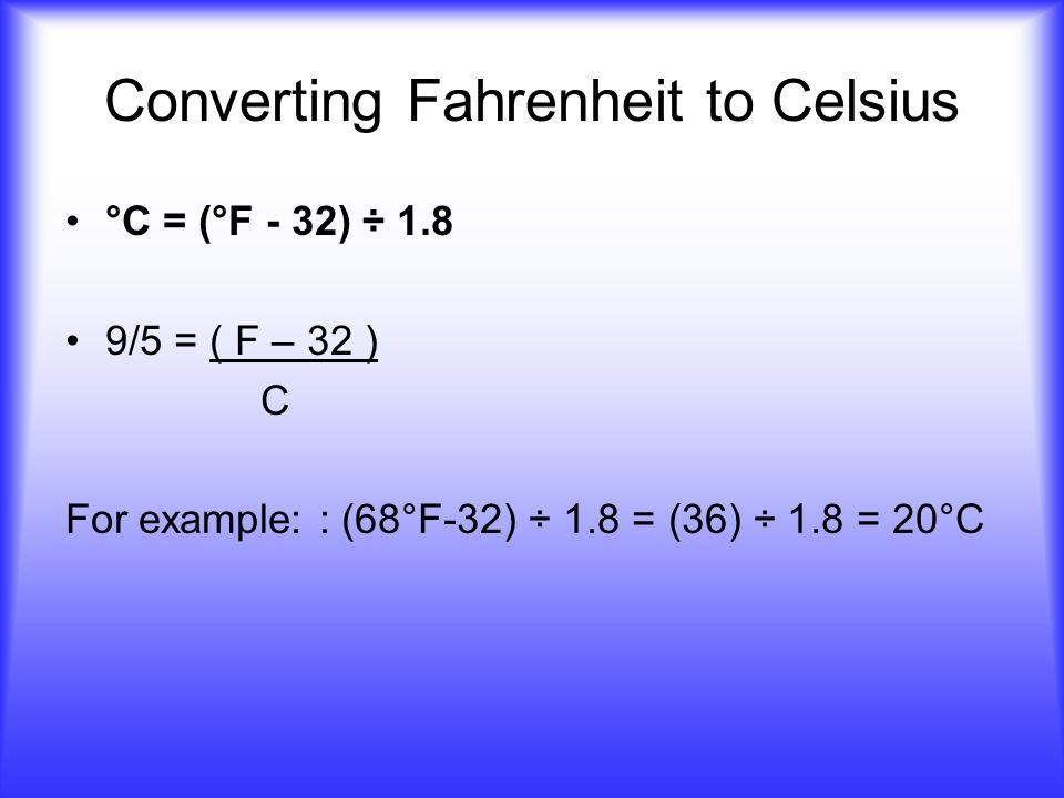 Converting Fahrenheit to Celsius °C = (°F - 32) ÷ 1.8 9/5 = ( F – 32 ) C For example: : (68°F-32) ÷ 1.8 = (36) ÷ 1.8 = 20°C