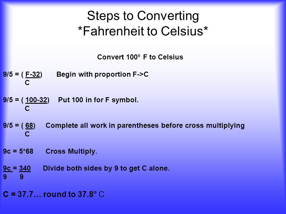 Steps to Converting *Fahrenheit to Celsius* Convert 100° F to Celsius 9/5 = ( F-32) Begin with proportion F->C C 9/5 = ( 100-32) Put 100 in for F symbol.