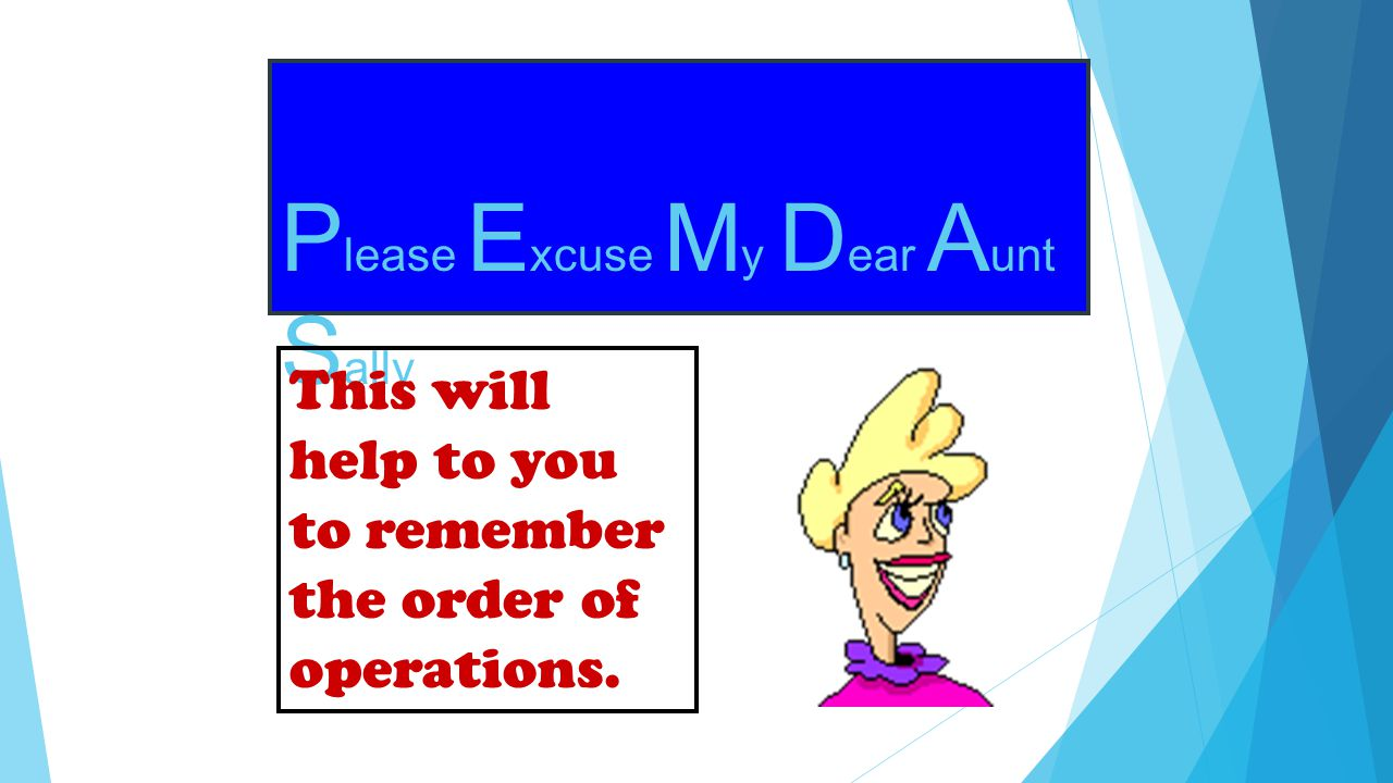 P lease E xcuse M y D ear A unt S ally This will help to you to remember the order of operations.