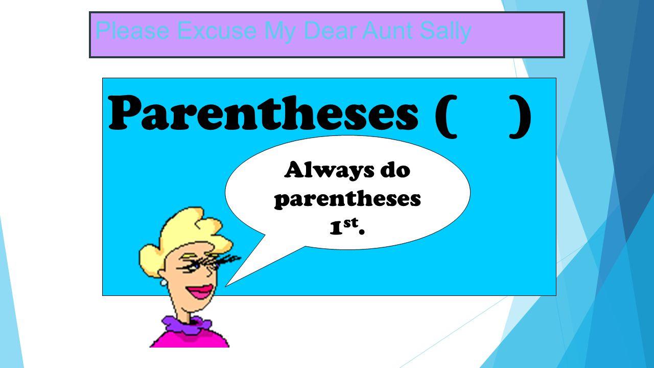Please Excuse My Dear Aunt Sally Parentheses ( ) Always do parentheses 1 st.