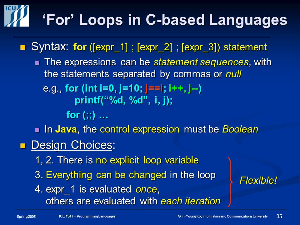Spring 2005 35 ICE 1341 – Programming Languages © In-Young Ko, Information and Communications University 'For' Loops in C-based Languages Syntax: for ([expr_1] ; [expr_2] ; [expr_3]) statement Syntax: for ([expr_1] ; [expr_2] ; [expr_3]) statement The expressions can be statement sequences, with the statements separated by commas or null The expressions can be statement sequences, with the statements separated by commas or null e.g., for (int i=0, j=10; j==i; i++, j--) e.g., for (int i=0, j=10; j==i; i++, j--) printf( %d, %d , i, j); printf( %d, %d , i, j); for (;;) … for (;;) … In Java, the control expression must be Boolean In Java, the control expression must be Boolean Design Choices: Design Choices: 1, 2.