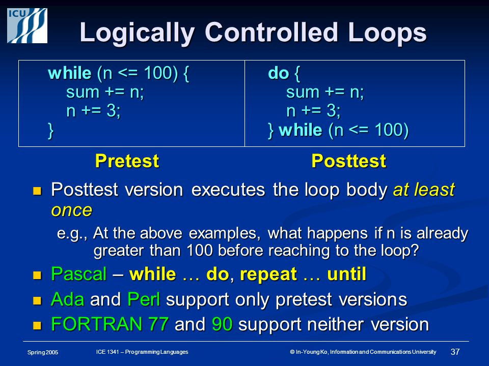 Spring 2005 37 ICE 1341 – Programming Languages © In-Young Ko, Information and Communications University Logically Controlled Loops Posttest version executes the loop body at least once Posttest version executes the loop body at least once e.g., At the above examples, what happens if n is already greater than 100 before reaching to the loop.