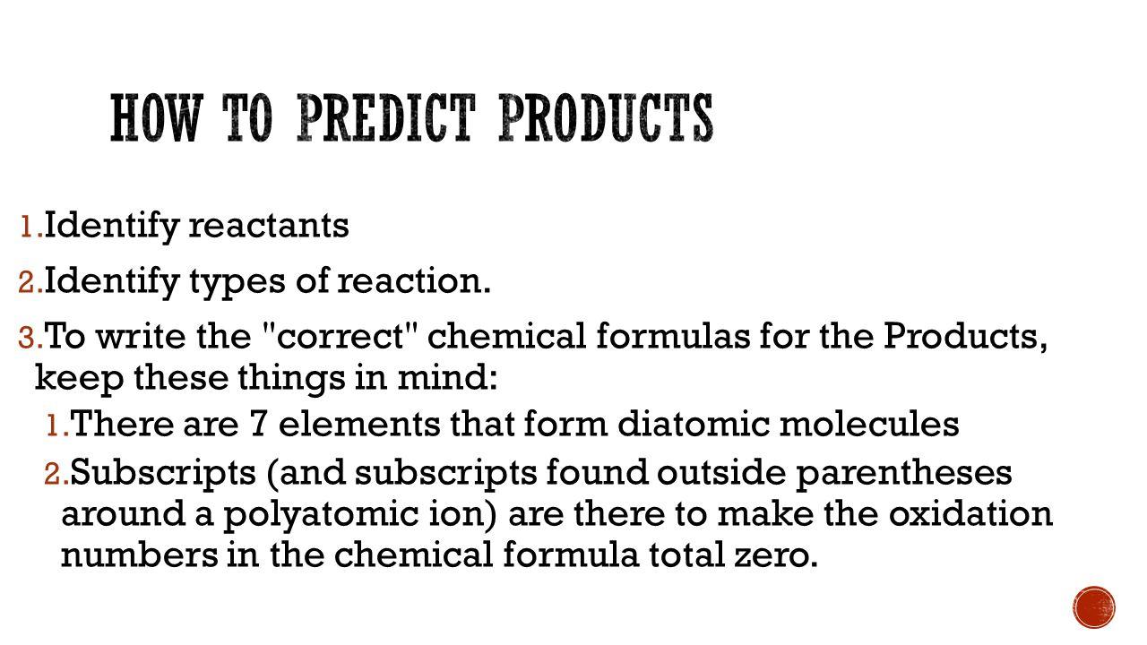 1.Identify reactants 2. Identify types of reaction.