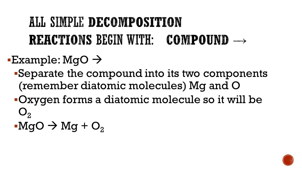  Example: MgO   Separate the compound into its two components (remember diatomic molecules) Mg and O  Oxygen forms a diatomic molecule so it will be O 2  MgO  Mg + O 2