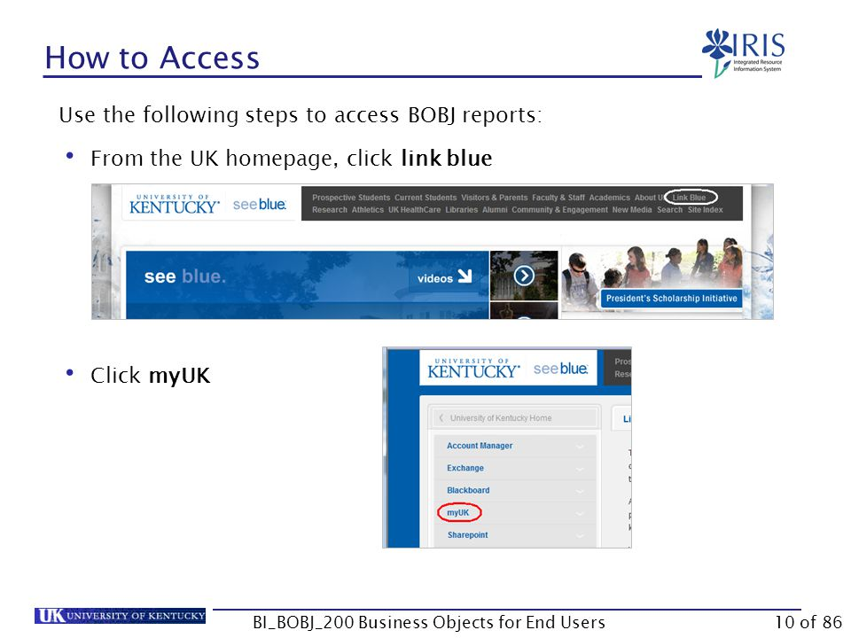 How to Access Use the following steps to access BOBJ reports: From the UK homepage, click link blue Click myUK BI_BOBJ_200 Business Objects for End Users10 of 86