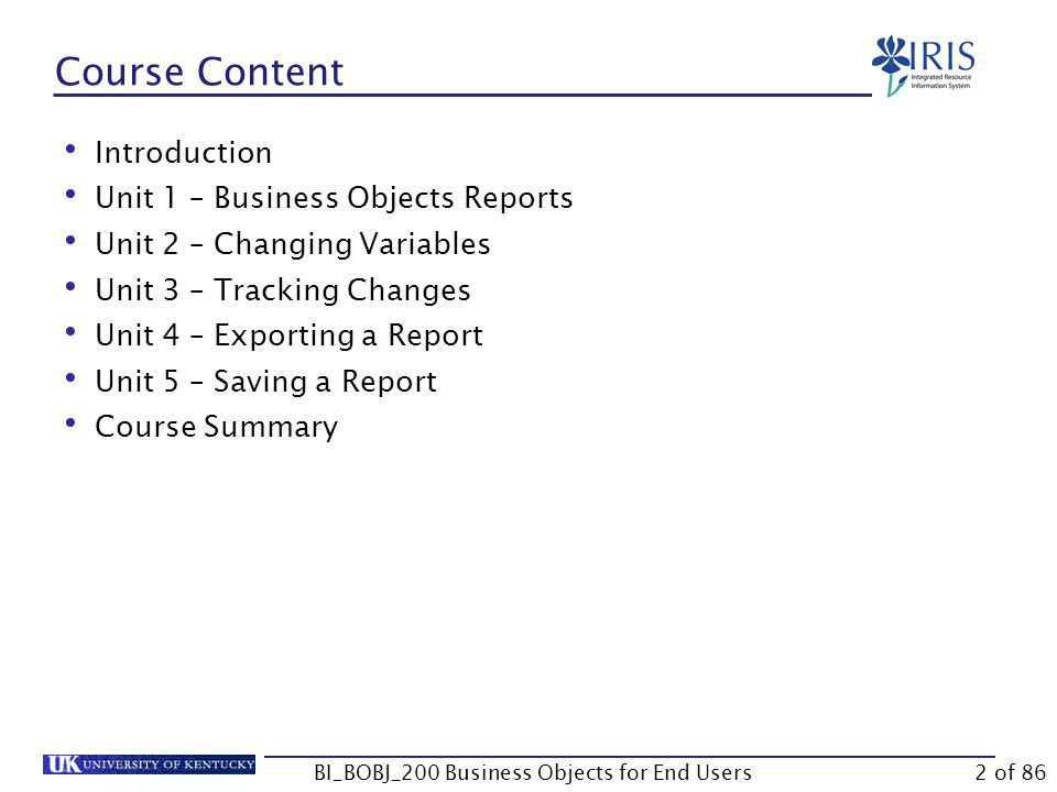Course Content Introduction Unit 1 – Business Objects Reports Unit 2 – Changing Variables Unit 3 – Tracking Changes Unit 4 – Exporting a Report Unit 5 – Saving a Report Course Summary BI_BOBJ_200 Business Objects for End Users2 of 86