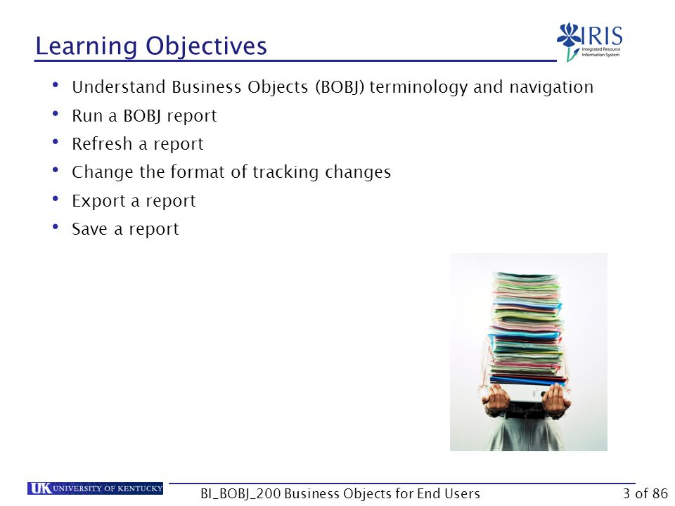 Learning Objectives Understand Business Objects (BOBJ) terminology and navigation Run a BOBJ report Refresh a report Change the format of tracking changes Export a report Save a report BI_BOBJ_200 Business Objects for End Users3 of 86