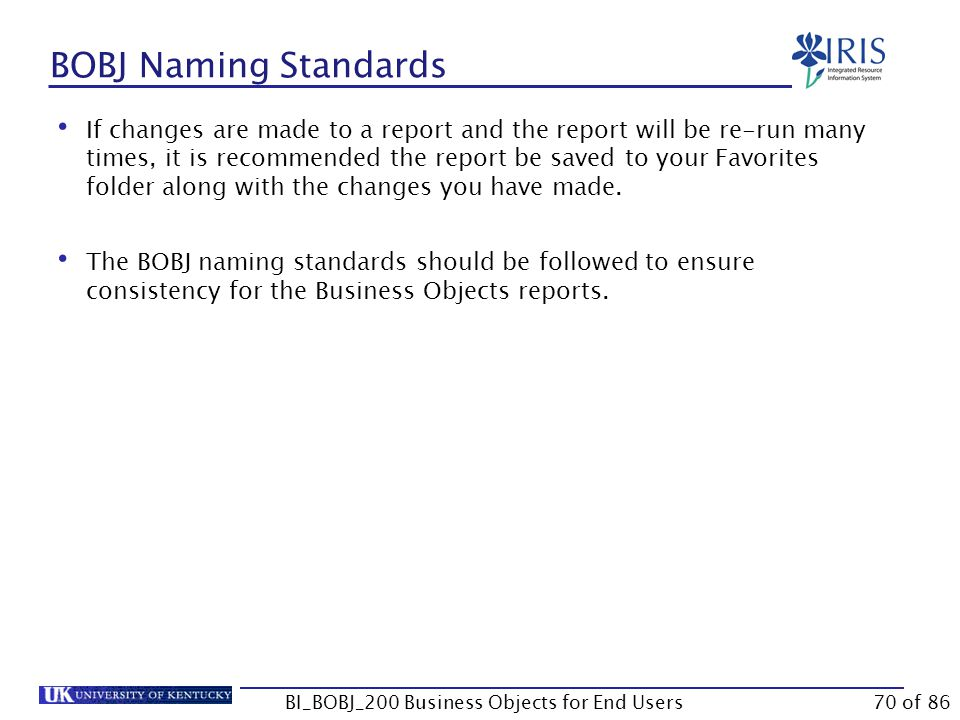 BOBJ Naming Standards BI_BOBJ_200 Business Objects for End Users If changes are made to a report and the report will be re-run many times, it is recommended the report be saved to your Favorites folder along with the changes you have made.
