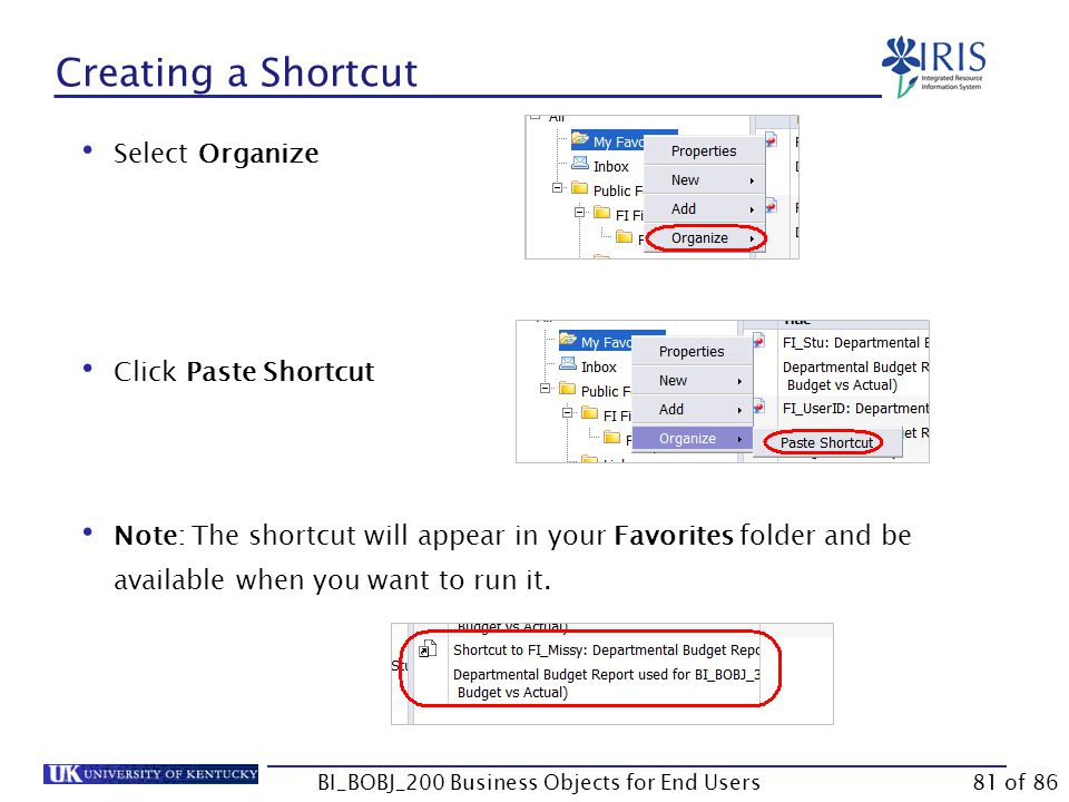Creating a Shortcut BI_BOBJ_200 Business Objects for End Users Select Organize Click Paste Shortcut Note: The shortcut will appear in your Favorites folder and be available when you want to run it.