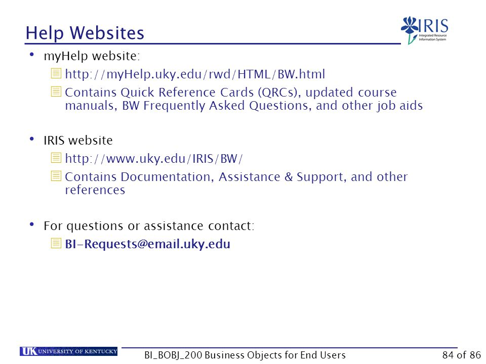 Help Websites myHelp website:  http://myHelp.uky.edu/rwd/HTML/BW.html  Contains Quick Reference Cards (QRCs), updated course manuals, BW Frequently Asked Questions, and other job aids IRIS website  http://www.uky.edu/IRIS/BW/  Contains Documentation, Assistance & Support, and other references For questions or assistance contact:  BI-Requests@email.uky.edu BI_BOBJ_200 Business Objects for End Users84 of 86