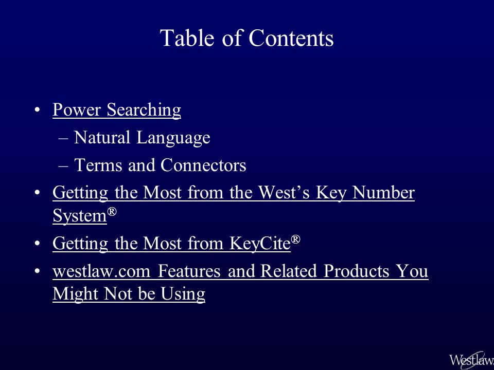 Table of Contents Power Searching –Natural Language –Terms and Connectors Getting the Most from the West's Key Number System ®Getting the Most from th