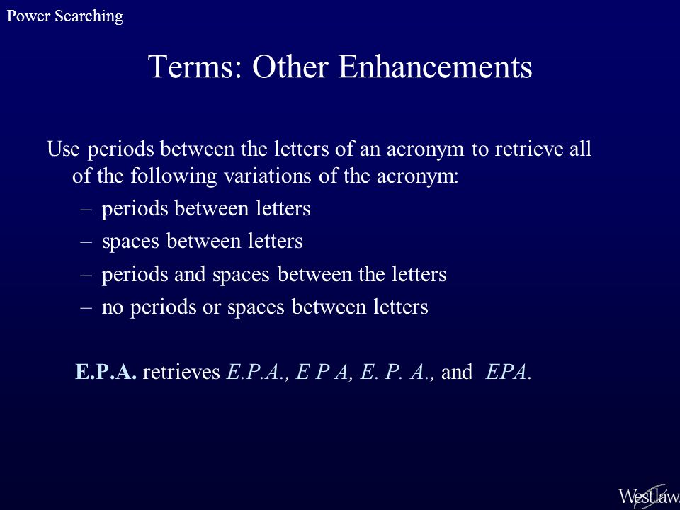 Terms: Other Enhancements Use periods between the letters of an acronym to retrieve all of the following variations of the acronym: –periods between letters –spaces between letters –periods and spaces between the letters –no periods or spaces between letters E.P.A.