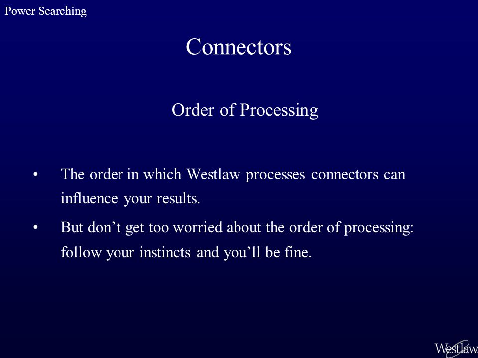 Connectors Order of Processing The order in which Westlaw processes connectors can influence your results.