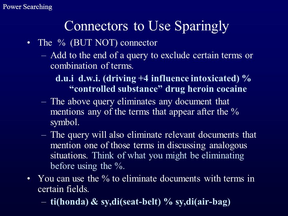Connectors to Use Sparingly The % (BUT NOT) connector –Add to the end of a query to exclude certain terms or combination of terms. d.u.i d.w.i. (drivi