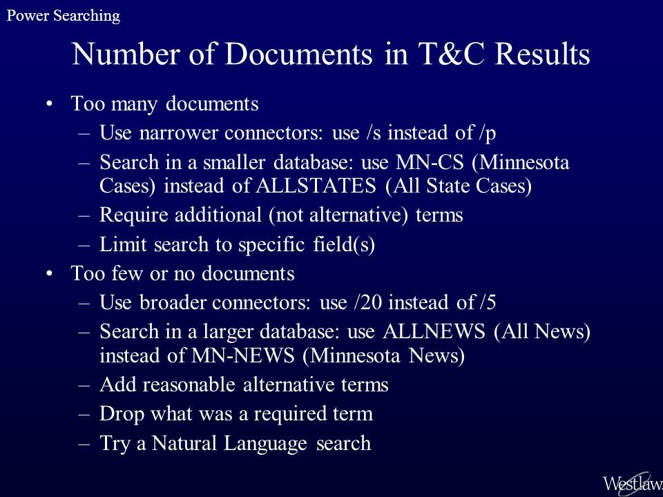 Number of Documents in T&C Results Too many documents –Use narrower connectors: use /s instead of /p –Search in a smaller database: use MN-CS (Minnesota Cases) instead of ALLSTATES (All State Cases) –Require additional (not alternative) terms –Limit search to specific field(s) Too few or no documents –Use broader connectors: use /20 instead of /5 –Search in a larger database: use ALLNEWS (All News) instead of MN-NEWS (Minnesota News) –Add reasonable alternative terms –Drop what was a required term –Try a Natural Language search Power Searching