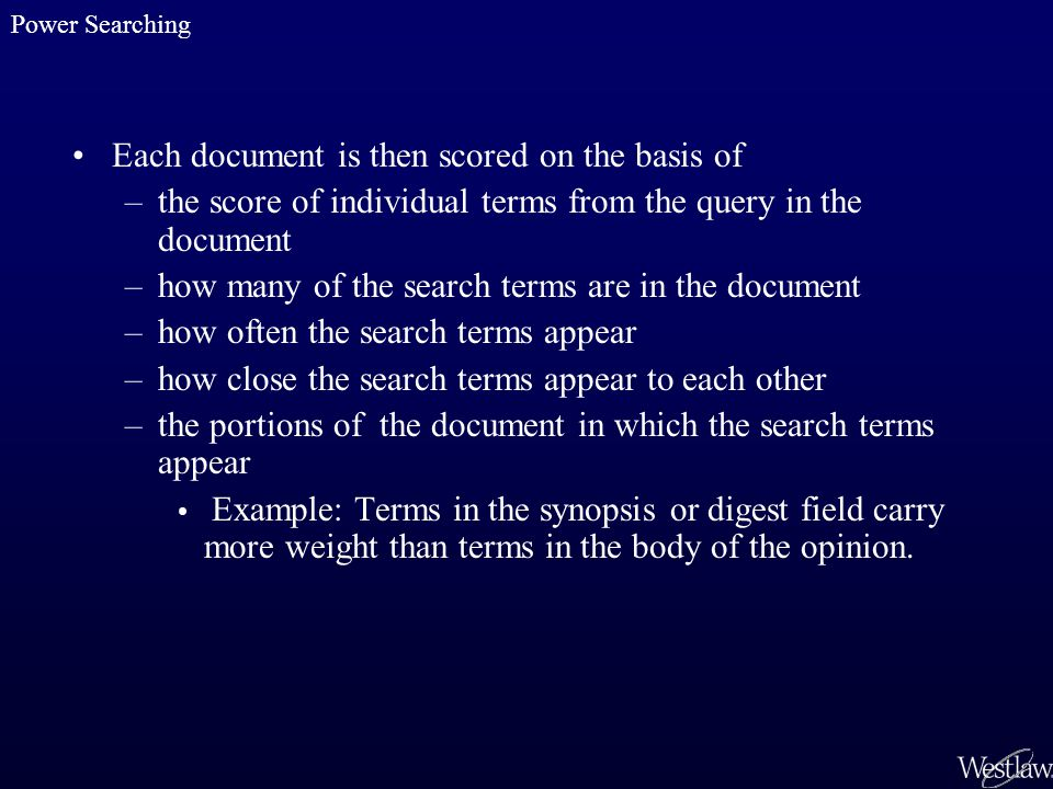 Each document is then scored on the basis of –the score of individual terms from the query in the document –how many of the search terms are in the document –how often the search terms appear –how close the search terms appear to each other –the portions of the document in which the search terms appear Example: Terms in the synopsis or digest field carry more weight than terms in the body of the opinion.