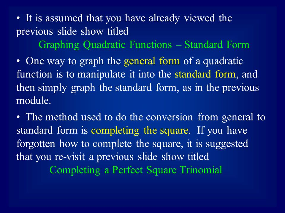 One way to graph the general form of a quadratic function is to manipulate it into the standard form, and then simply graph the standard form, as in the previous module.