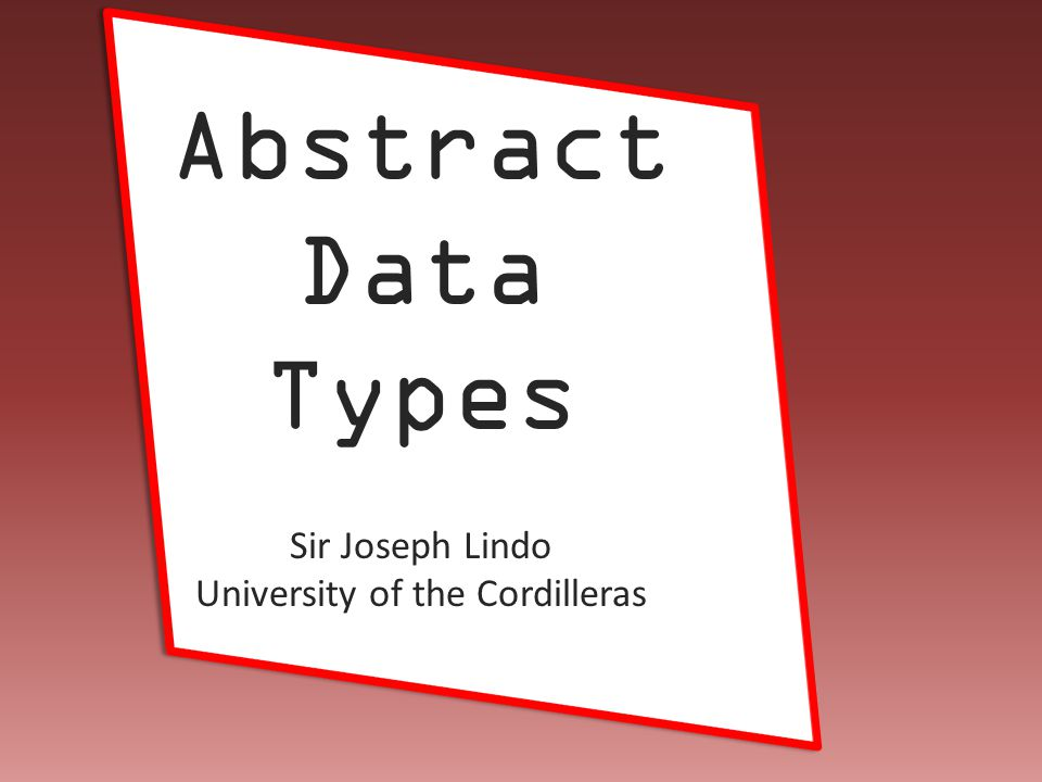 Joseph Lindo Abstract Data Types -- end na -- Sir Joseph Lindo University of the Cordilleras
