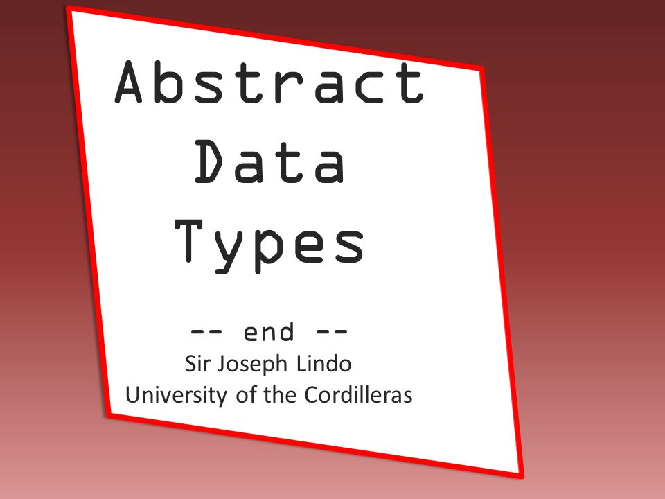 Joseph Lindo Abstract Data Types -- end -- Sir Joseph Lindo University of the Cordilleras
