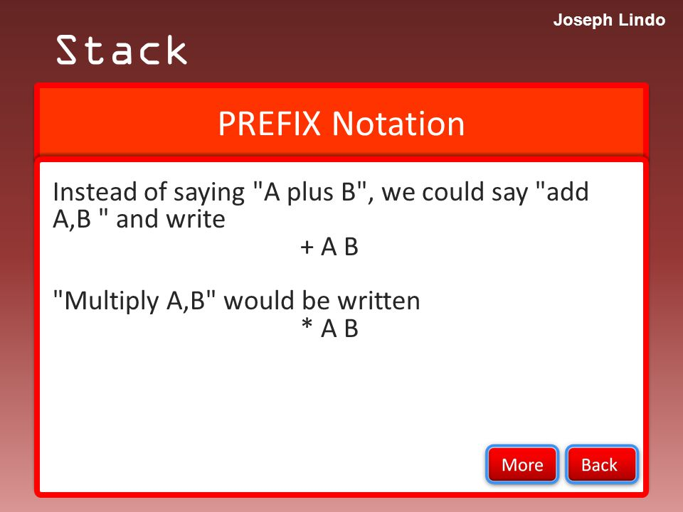 Joseph Lindo PREFIX Notation Stack Instead of saying A plus B , we could say add A,B and write + A B Multiply A,B would be written * A B