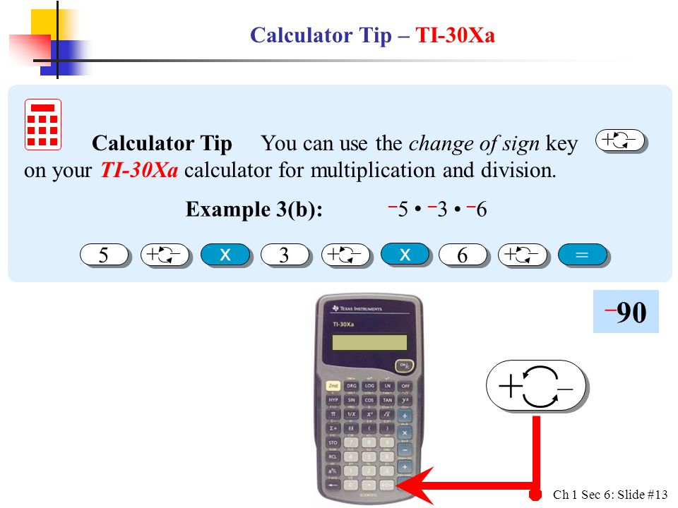 Ch 1 Sec 6: Slide #13 + – Calculator Tip – TI-30Xa Calculator Tip You can use the change of sign key on your TI-30Xa calculator for multiplication and division.