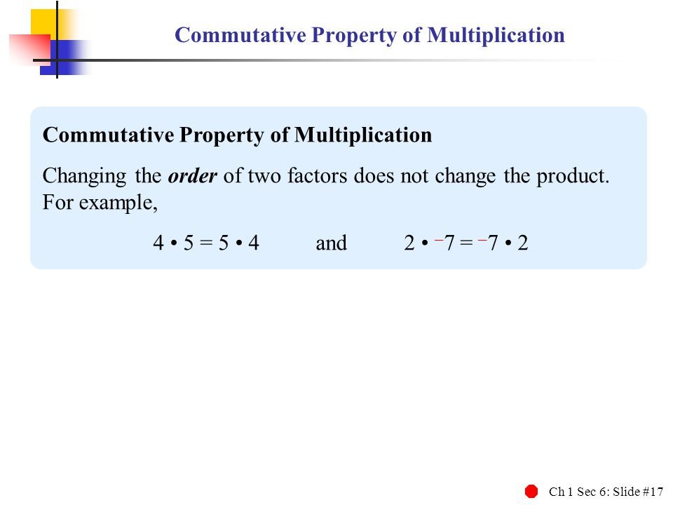 Ch 1 Sec 6: Slide #17 Commutative Property of Multiplication Changing the order of two factors does not change the product. For example, 4 5 = 5 4 and
