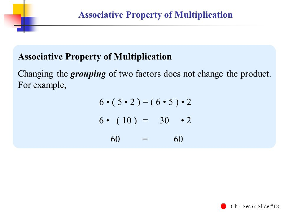 Ch 1 Sec 6: Slide #18 Associative Property of Multiplication Changing the grouping of two factors does not change the product.