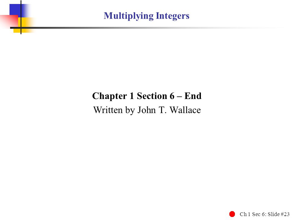 Ch 1 Sec 6: Slide #23 Multiplying Integers Chapter 1 Section 6 – End Written by John T. Wallace