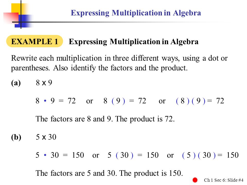 Ch 1 Sec 6: Slide #4 Expressing Multiplication in Algebra EXAMPLE 1 Expressing Multiplication in Algebra Rewrite each multiplication in three different ways, using a dot or parentheses.