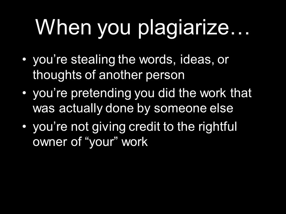 When you plagiarize… You can fail an assignment and/or class.