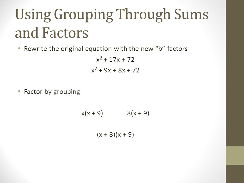 Using Grouping Through Sums and Factors Rewrite the original equation with the new b factors x 2 + 17x + 72 x 2 + 9x + 8x + 72 Factor by grouping x(x + 9)8(x + 9) (x + 8)(x + 9)