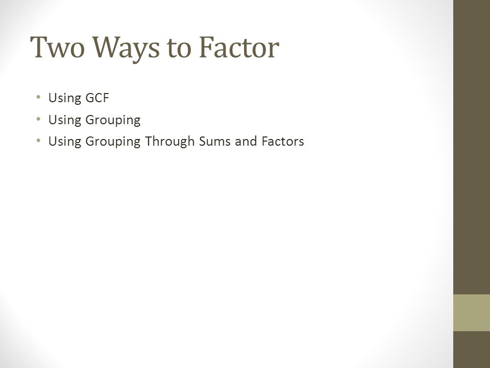 Two Ways to Factor Using GCF Using Grouping Using Grouping Through Sums and Factors