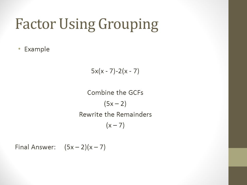 Factor Using Grouping Example 5x(x - 7)-2(x - 7) Combine the GCFs (5x – 2) Rewrite the Remainders (x – 7) Final Answer:(5x – 2)(x – 7)