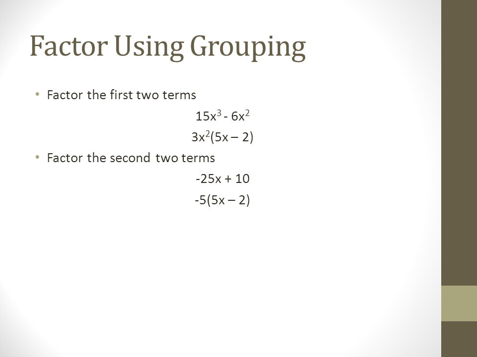 Factor Using Grouping Factor the first two terms 15x 3 - 6x 2 3x 2 (5x – 2) Factor the second two terms -25x + 10 -5(5x – 2)