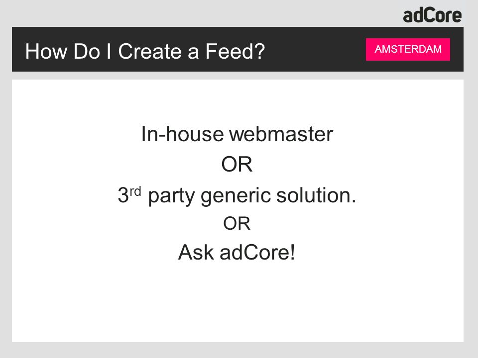 How Do I Create a Feed? AMSTERDAM In-house webmaster OR 3 rd party generic solution. OR Ask adCore!