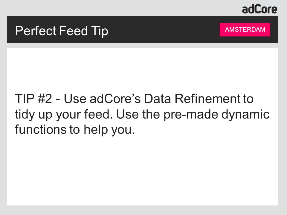 Perfect Feed Tip AMSTERDAM TIP #2 - Use adCore's Data Refinement to tidy up your feed.