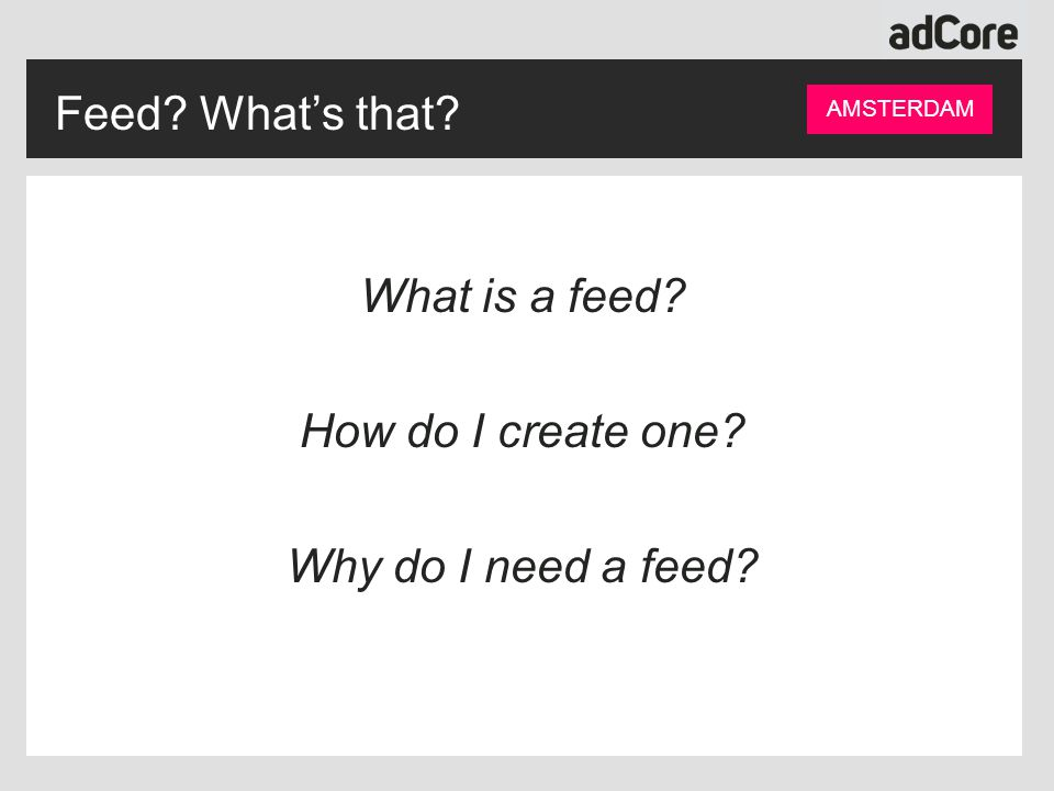 Feed? What's that? AMSTERDAM What is a feed? How do I create one? Why do I need a feed?