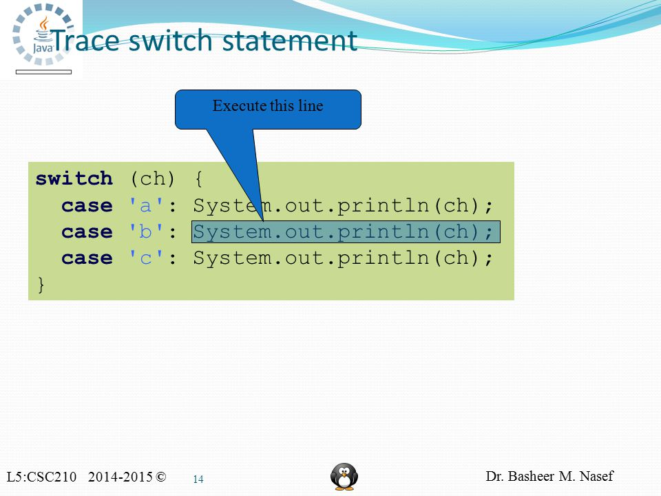 L5:CSC210 2014-2015 © Dr. Basheer M. Nasef 14 Trace switch statement switch (ch) { case 'a': System.out.println(ch); case 'b': System.out.println(ch);