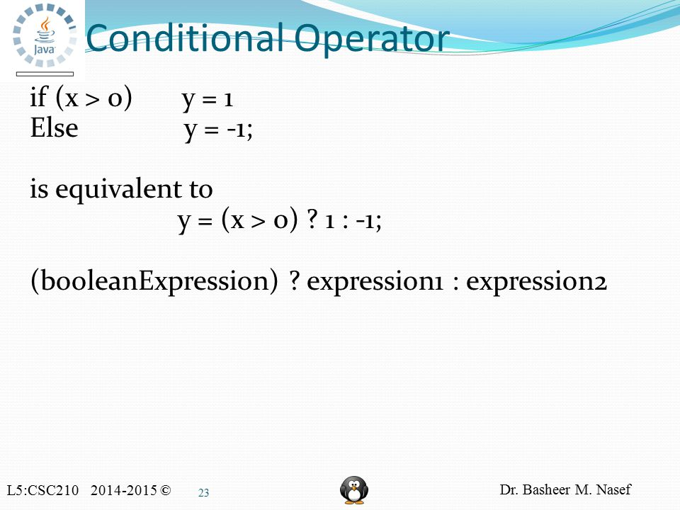 L5:CSC210 2014-2015 © Dr. Basheer M. Nasef 23 Conditional Operator if (x > 0) y = 1 Else y = -1; is equivalent to y = (x > 0) ? 1 : -1; (booleanExpres
