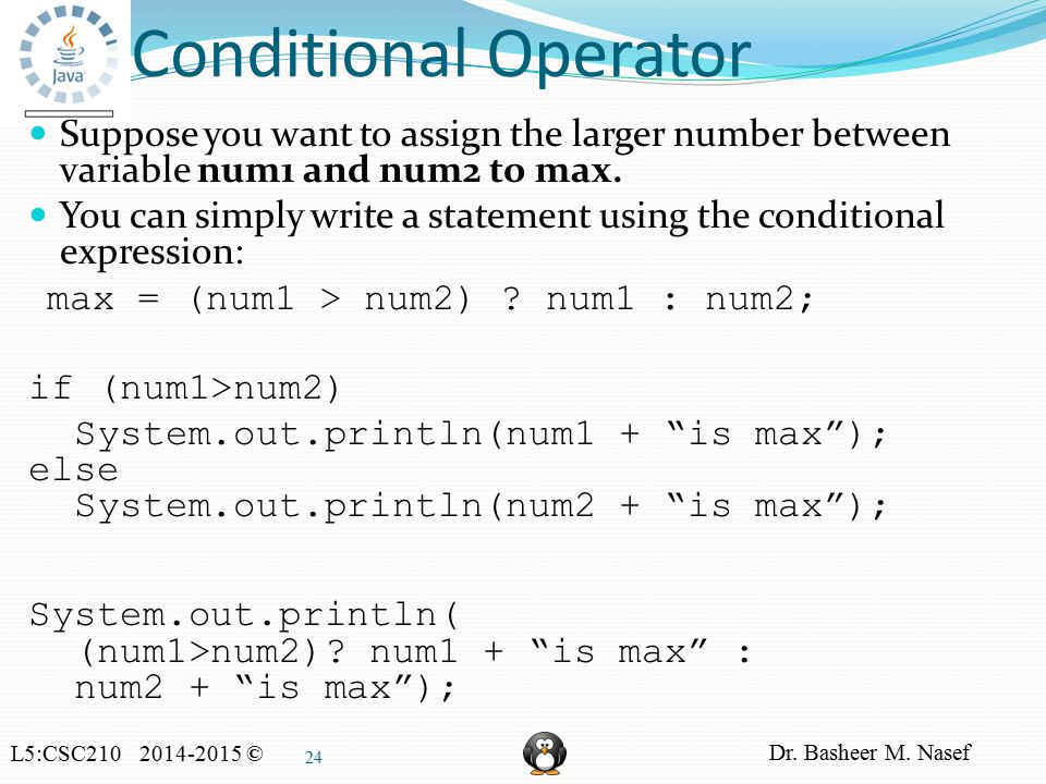 L5:CSC210 2014-2015 © Dr. Basheer M. Nasef 24 Conditional Operator Suppose you want to assign the larger number between variable num1 and num2 to max.