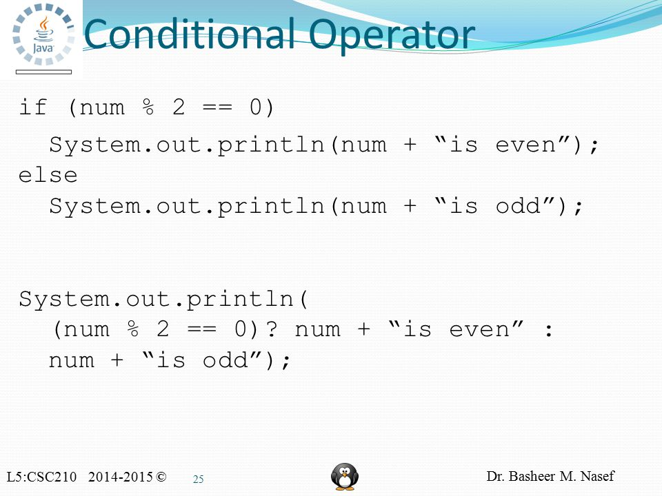 "L5:CSC210 2014-2015 © Dr. Basheer M. Nasef 25 Conditional Operator if (num % 2 == 0) System.out.println(num + ""is even""); else System.out.println(num"