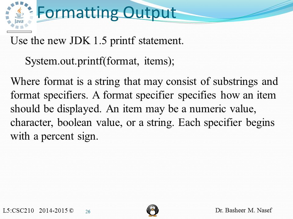 L5:CSC210 2014-2015 © Dr. Basheer M. Nasef 26 Formatting Output Use the new JDK 1.5 printf statement. System.out.printf(format, items); Where format i